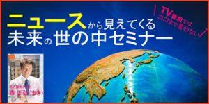 9/23(土)19:00~テレビではココまで言わない~ 「ニュースから見えてくる未来の世の中セミナーvol.5」